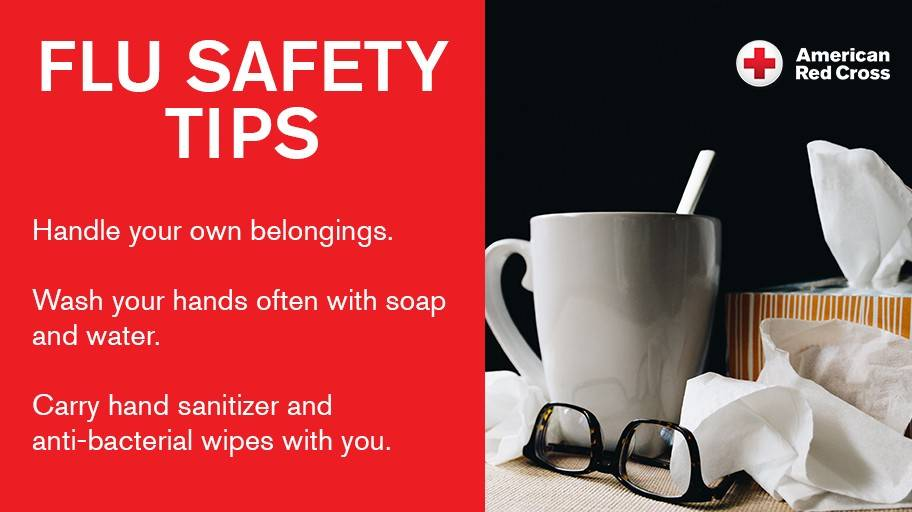 Flu Safety Tips from the American Red Cross:   Handle your own belongings  Wash your hands often with soap and water  Carry hand sanitizer and anti-bacterial wipes with you
